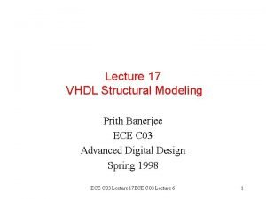 Lecture 17 VHDL Structural Modeling Prith Banerjee ECE
