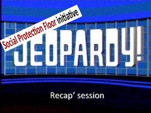 Recap session Rules of Jeopardy Social Protection Floor
