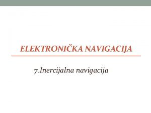 ELEKTRONIKA NAVIGACIJA 7 Inercijalna navigacija Inercijalna navigacija INS
