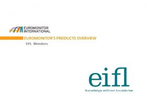 EUROMONITORS PRODUCTS OVERVIEW EIFL Members ABOUT EUROMONITOR INTERNATIONAL