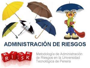 ADMINISTRACIN DE RIESGOS Metodologa de Administracin de Riesgos