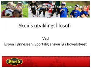 Skeids utviklingsfilosofi Ved Espen Tnnessen Sportslig ansvarlig i
