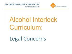 Alcohol Interlock Curriculum Legal Concerns Legal Concerns This