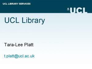 UCL LIBRARY SERVICES UCL Library TaraLee Platt t
