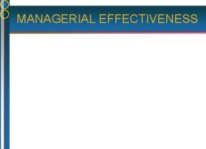 MANAGERIAL EFFECTIVENESS MANAGERIAL EFFECTIVENESS A CONCEPTUAL FRAMEWORK Effective