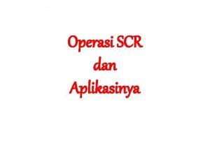 Operasi SCR dan Aplikasinya Operasi SCR sama dengan