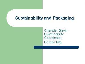 Sustainability and Packaging Chandler Slavin Sustainability Coordinator Dordan