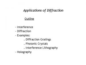 Applications of Diffraction Outline Interference Diffraction Examples Diffraction