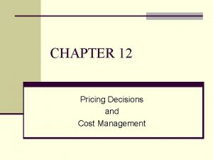 CHAPTER 12 Pricing Decisions and Cost Management Pricing