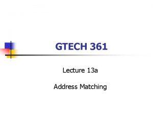 GTECH 361 Lecture 13 a Address Matching Address
