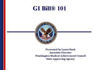 GI Bill 101 Presented by Laura Bach Associate