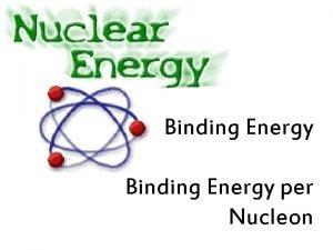 Binding Energy per Nucleon Binding Energy The term