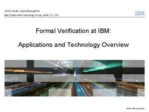 Viresh Paruthi Jason Baumgartner IBM Systems and Technology