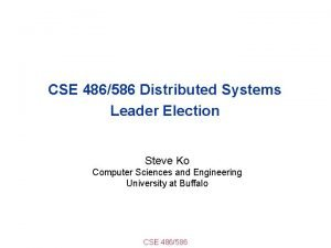 CSE 486586 Distributed Systems Leader Election Steve Ko