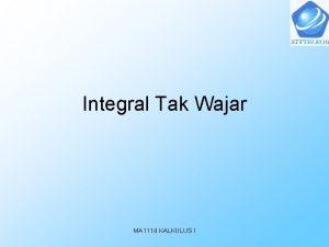 Integral Tak Wajar MA 1114 KALKULUS I Integral