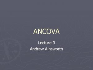 ANCOVA Lecture 9 Andrew Ainsworth What is ANCOVA
