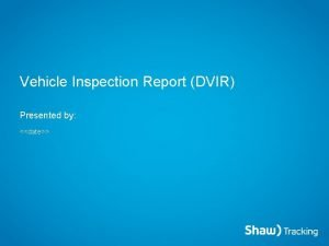 Vehicle Inspection Report DVIR Presented by date Vehicle