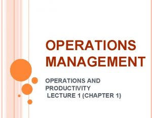 OPERATIONS MANAGEMENT OPERATIONS AND PRODUCTIVITY LECTURE 1 CHAPTER
