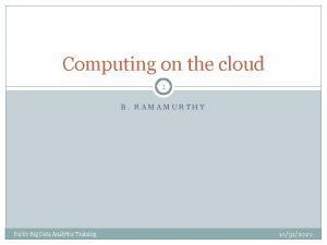 Computing on the cloud 1 B RAMAMURTHY Richs