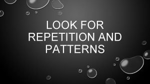 LOOK FOR REPETITION AND PATTERNS WHAT IS REPETITION