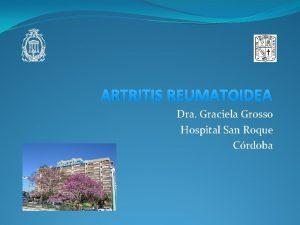 ARTRITIS REUMATOIDEA Dra Graciela Grosso Hospital San Roque
