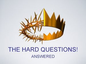 THE HARD QUESTIONS ANSWERED COMMENTS QUESTIONS TESTIMONIES OBJECTIVES