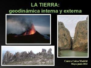 LA TIERRA geodinmica interna y externa Centro Caixa