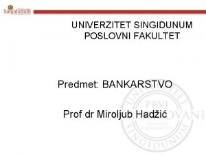 UNIVERZITET SINGIDUNUM POSLOVNI FAKULTET Predmet BANKARSTVO Prof dr