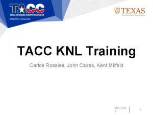 TACC KNL Training Carlos Rosales John Cazes Kent