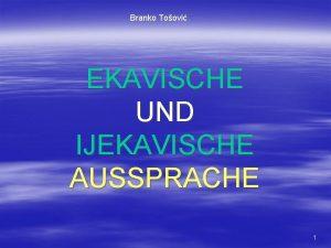 Branko Toovi EKAVISCHE UND IJEKAVISCHE AUSSPRACHE 1 EKAVSKI