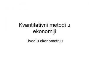 Kvantitativni metodi u ekonomiji Uvod u ekonometriju Uvod