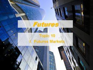 Futures Topic 10 I Futures Markets 1 A