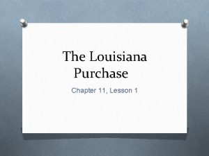The Louisiana Purchase Chapter 11 Lesson 1 The