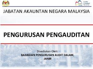 JABATAN AKAUNTAN NEGARA MALAYSIA PENGURUSAN PENGAUDITAN Disediakan Oleh