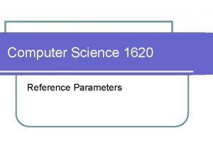 Computer Science 1620 Reference Parameters l Parameters l