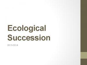 Ecological Succession 2013 2014 Ecological Succession The gradual