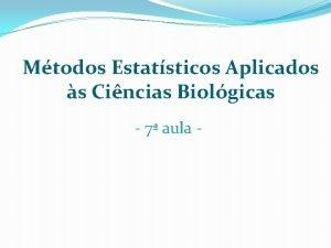 Mtodos Estatsticos Aplicados s Cincias Biolgicas 7 aula