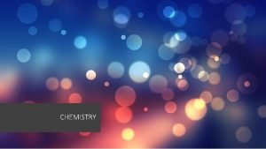 CHEMISTRY WHAT IS CHEMISTRY ABOUT Chemistry is the