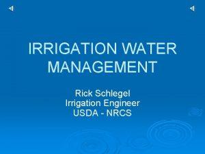 IRRIGATION WATER MANAGEMENT Rick Schlegel Irrigation Engineer USDA