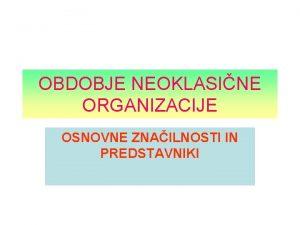 OBDOBJE NEOKLASINE ORGANIZACIJE OSNOVNE ZNAILNOSTI IN PREDSTAVNIKI OSNOVNE