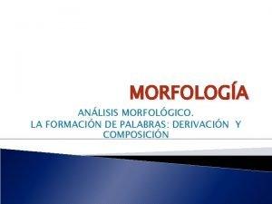 MORFOLOGA ANLISIS MORFOLGICO LA FORMACIN DE PALABRAS DERIVACIN