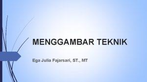 MENGGAMBAR TEKNIK Ega Julia Fajarsari ST MT PENDAHULUAN