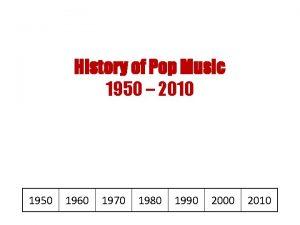 History of Pop Music 1950 2010 1950 1960