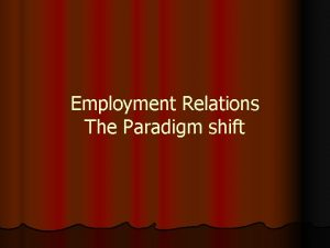 Employment Relations The Paradigm shift The Assumptions Conditions