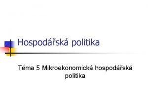 Hospodsk politika Tma 5 Mikroekonomick hospodsk politika Strukturln