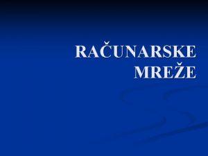 RAUNARSKE MREE Uopteno n Raunarske mree omoguavaju meusobnu