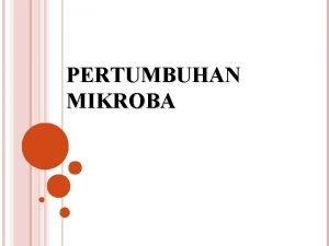 PERTUMBUHAN MIKROBA PERTUMBUHAN Pertumbuhan pada organisme yang makro