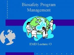 Biosafety Program Management EMD Lecture 3 Biosafety Program