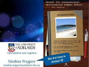 Optimisation and Logistics Markus Wagner markus wagneradelaide edu