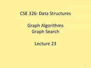 CSE 326 Data Structures Graph Algorithms Graph Search